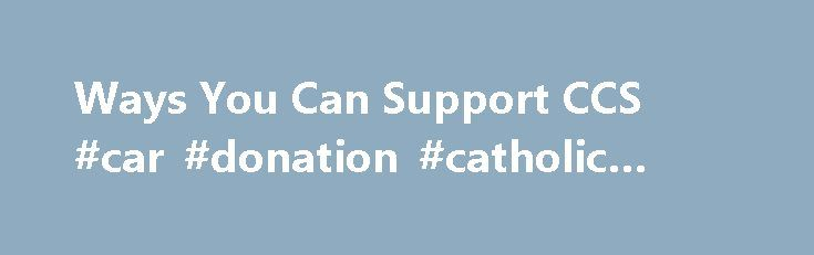 Ways You Can Support CCS #car #donation #catholic #charities http://fiji.remmont.com/ways-you-can-support-ccs-car-donation-catholic-charities/  # Gifts may be made by personal check, cashier's check or money order, made payable to Catholic Community Services of Western Washington or Catholic Housing Services of Western Washington. If you would like to designate a specific program or particular cause, please include a note with your gift. Make a gift today by using our mail-in giving form…