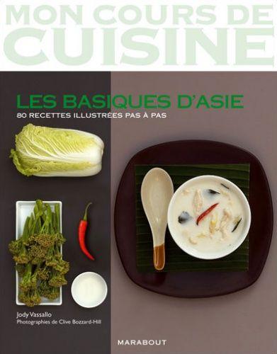 Mon Cours de Cuisine - Les basiques d'Asie : 80 recettes illustrées pas à pas - Jody Vassallo - Photographies de Clive Bozzard-Hill - Marabout