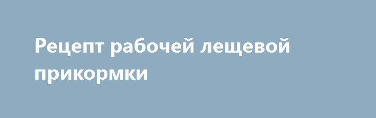Рецепт рабочей лещевой прикормки https://zverolov.com/posts/25644