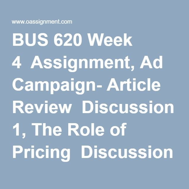 BUS 620 Week 4  Assignment, Ad Campaign- Article Review  Discussion 1, The Role of Pricing  Discussion 2, Product Development Process