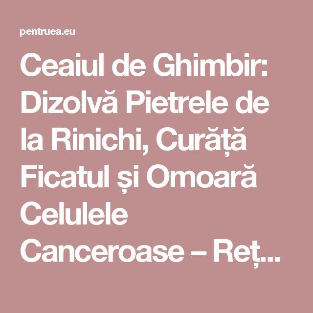 Ceaiul de Ghimbir: Dizolvă Pietrele de la Rinichi, Curăță Ficatul și Omoară Celulele Canceroase – Rețeta