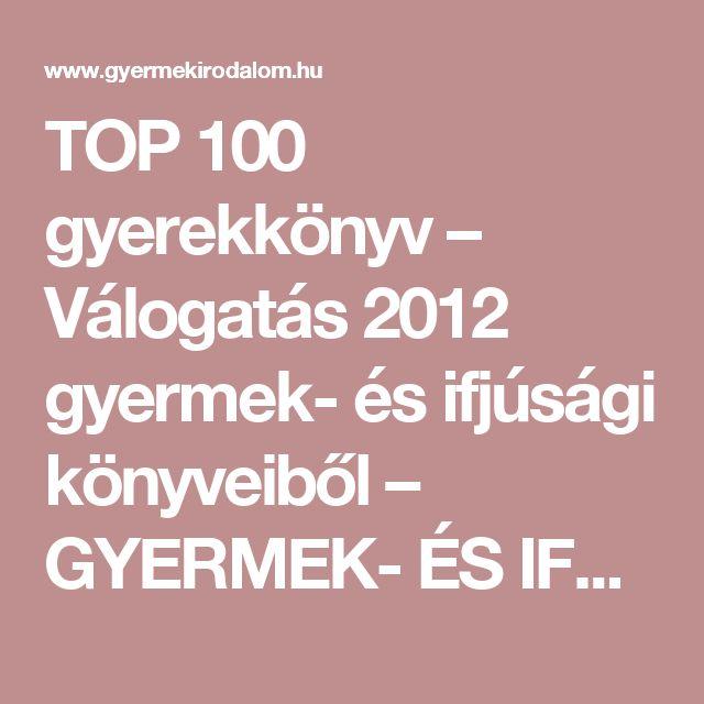 TOP 100 gyerekkönyv – Válogatás 2012 gyermek- és ifjúsági könyveiből – GYERMEK- ÉS IFJÚSÁGI IRODALOM