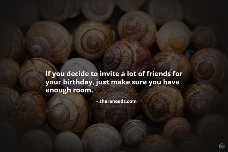 If you decide to invite a lot of friends for your birthday, just make sure you have enough room.