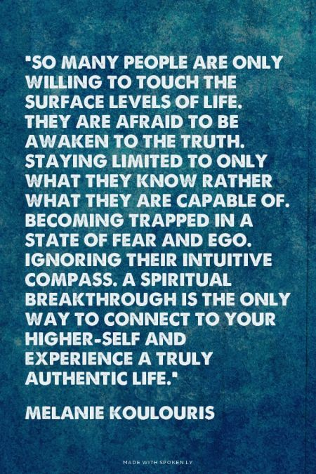 """""""So many people are only willing to touch the surface levels of life. They are afraid to be awaken to the truth. Staying limited to only what they know rather what they are capable of. Becoming trapped in a state of fear and ego. Ignoring their intuitive compass. A spiritual breakthrough is the only way to connect to your higher-self and experience a truly authentic life."""" - Melanie Koulouris 