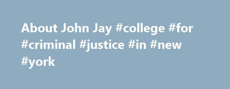 About John Jay #college #for #criminal #justice #in #new #york http://washington.remmont.com/about-john-jay-college-for-criminal-justice-in-new-york/  # About John Jay John Jay College is a community of motivated and intellectually committed individuals who explore justice in its many dimensions. – Mission Statement, 2014 Educating for Justice There is no college anywhere in the U.S. or the world quite like John Jay. Founded in 1964, John Jay College of Criminal Justice – a senior college of…