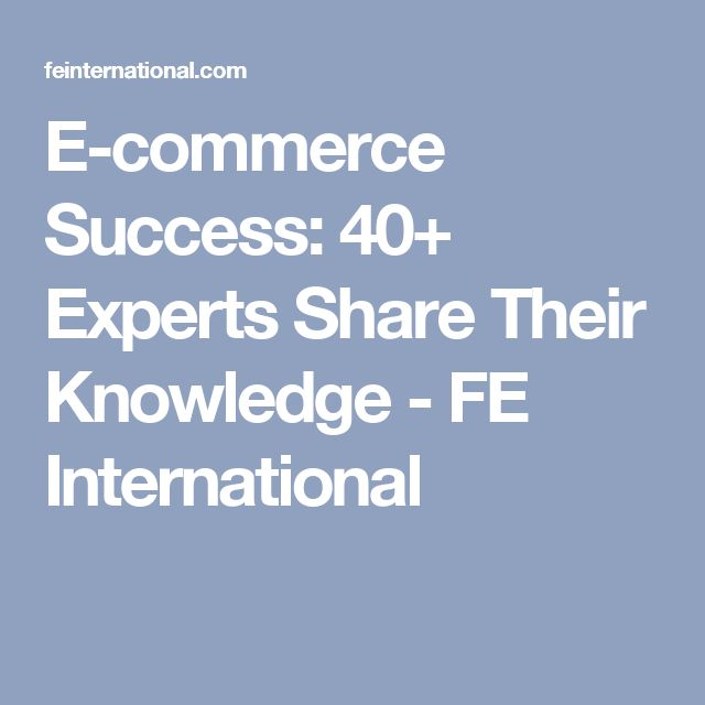 E-commerce Success: 40+ Experts Share Their Knowledge - FE International