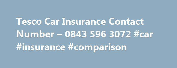 Tesco Car Insurance Contact Number – 0843 596 3072 #car #insurance #comparison http://insurance.remmont.com/tesco-car-insurance-contact-number-0843-596-3072-car-insurance-comparison/  #tesco car insurance # Tesco Car Insurance Contact Number Other Tesco Car Insurance contact numbers Looking For The Tesco Car Insurance Contact Number? Call the Tesco car insurance contact number when you need assistance with: Finding a car insurance deal to suit you or getting an approved quote Making a claim…