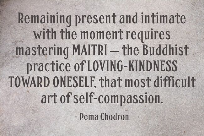 Remaining present and intimate with the moment requires mastering MAITRI — the Buddhist practice of LOVING-KINDNESS TOWARD ONESELF, that most difficult art of self-compassion.