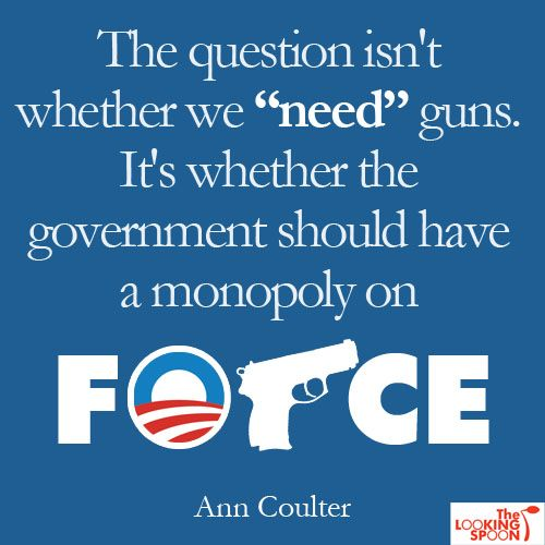"I am not really an Ann Coutler fan, but I like this quote. As a country when we talk about ""Gun Control"" we are really only talking about limiting the kinds of guns private citizens can buy. I have never heard it suggested that we need to limit police, or for that matter military."