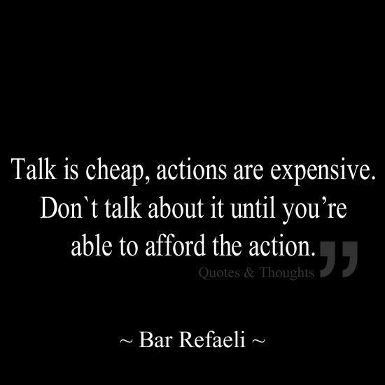 Talk is cheap, actions are expensive. Don`t talk about it until you're able to afford the action.
