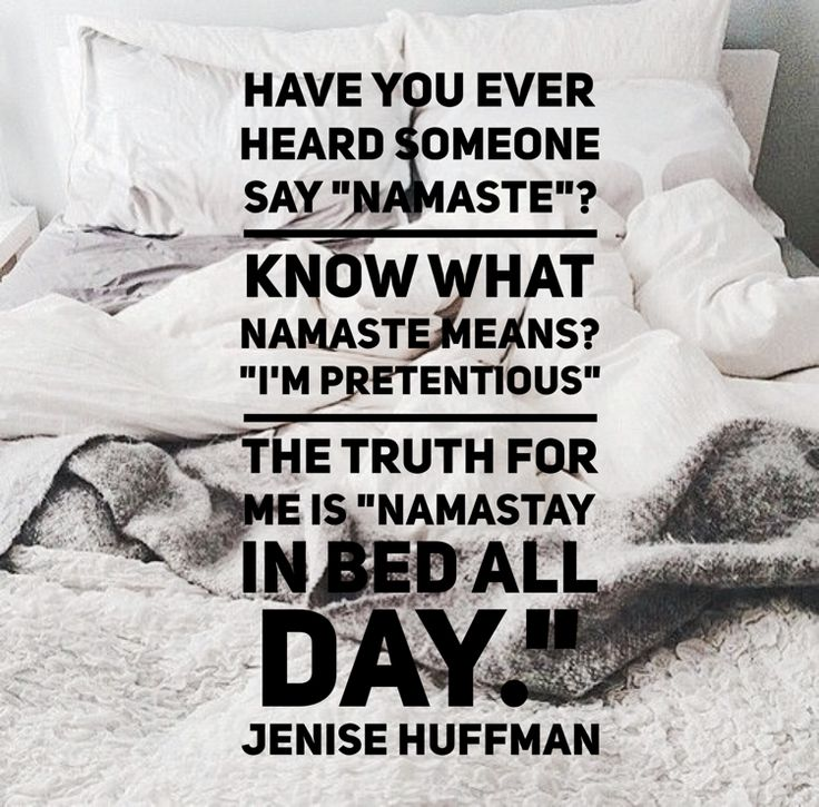 """Have you ever heard someone say """"namaste""""? Know what namaste means? """"I'm pretentious"""" The truth for ME is """"namastay in bed all day."""""""