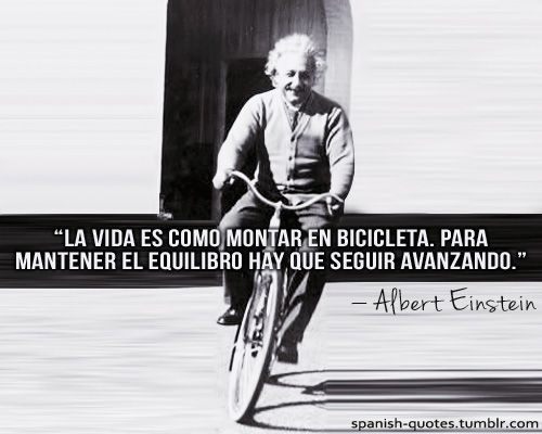 """""""Life is like riding a bicycle. To keep your balance, you must keep moving."""" -Albert Einstein."""