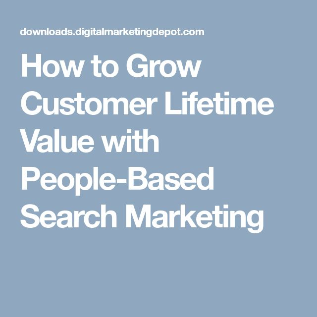 How to Grow Customer Lifetime Value with People-Based Search Marketing