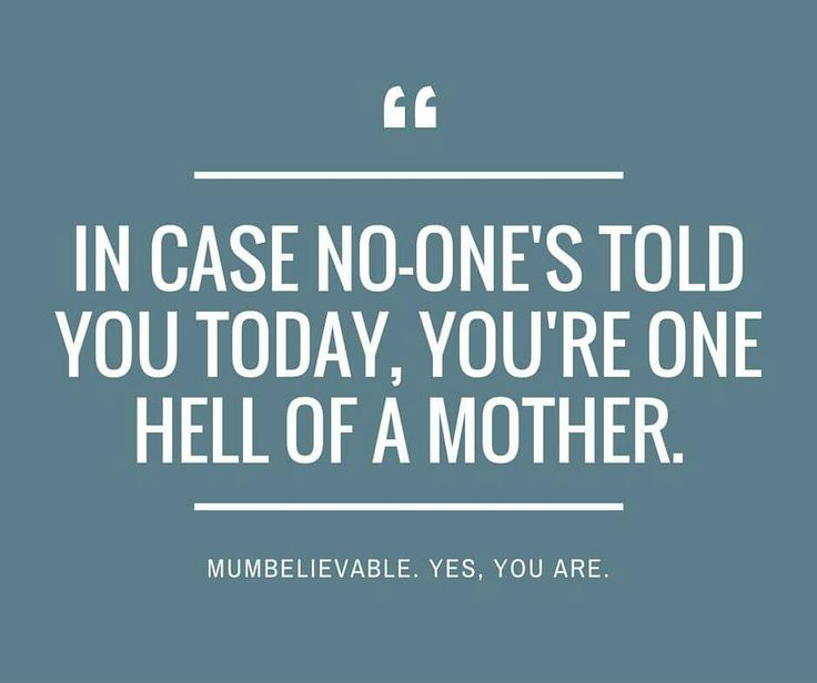 Incase no-one's told you today, you're one hell of a mother!
