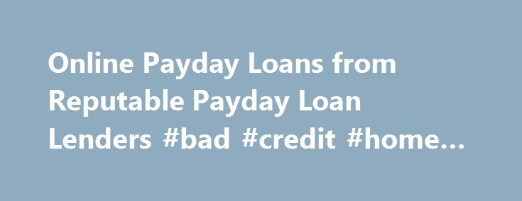 Online Payday Loans from Reputable Payday Loan Lenders #bad #credit #home #loans http://loan.remmont.com/online-payday-loans-from-reputable-payday-loan-lenders-bad-credit-home-loans/  #online payday loan lenders # Online Payday Loans from Reputable Lenders Also called a short-term loan or cash advance. a payday loan is a signature loan that is typically paid back through your paycheck or other source of income. If you work and are paid once a week or every two weeks, you may be…The post…