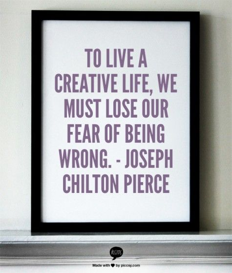 To live a creative life we must lose our fear of being wrong.  - Joseph Chilton  Pierce