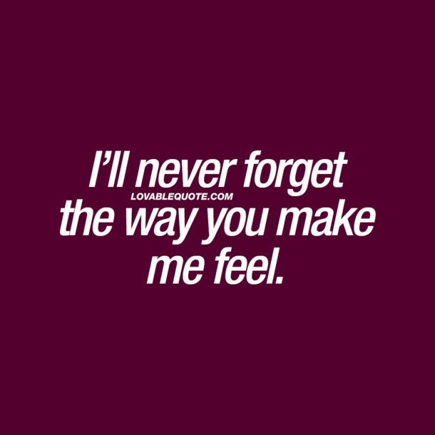 I'll never forget the way you make me feel.