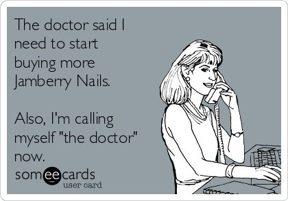 """The doctor said I need to start buying more Jamberry Nails. Also, I'm calling myself """"the doctor"""" now.   Reminders Ecard"""
