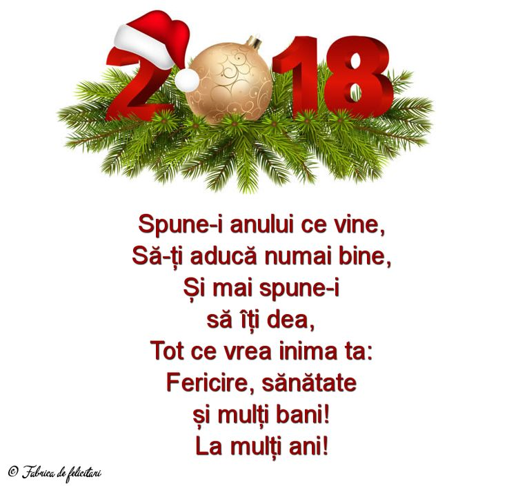 Spune-i anului ce vine,  Să-ți aducă numai bine,  Și mai spune-i  să îți dea,  Tot ce vrea inima ta:  Fericire, sănătate  și mulți bani!