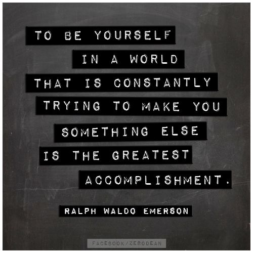 """To be yourself in a world that is constantly trying to make you something else is the greatest accomplishment."" – Ralph Waldo Emerson"