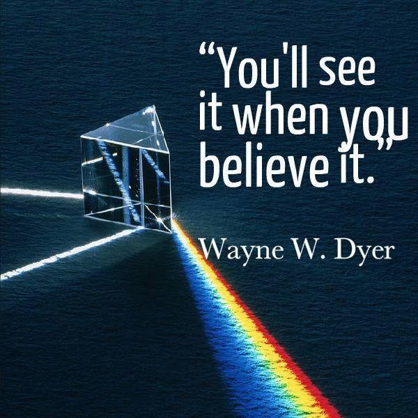 """You'll see it when you believe it.""--Wayne W. Dyer"