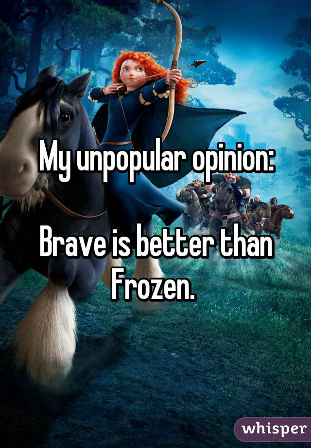 My unpopular opinion:  Brave is better than Frozen.