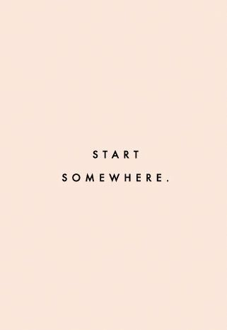 The only way to get anywhere is to start somewhere