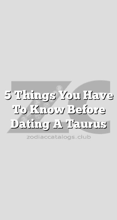 Things you need to know before dating a taurus