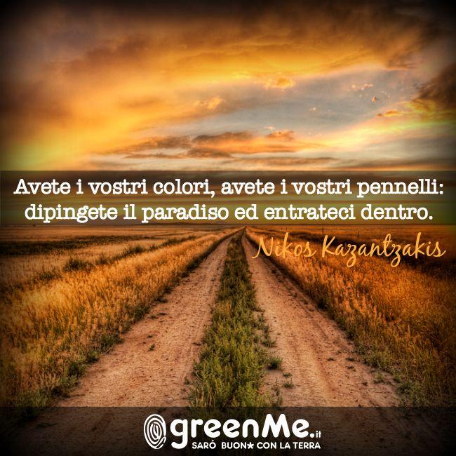 Avete i vostri colori, avete i vostri pennelli, dipingete il paradiso ed entrateci dentro. Nikos Kazantzakis www.greenme.it