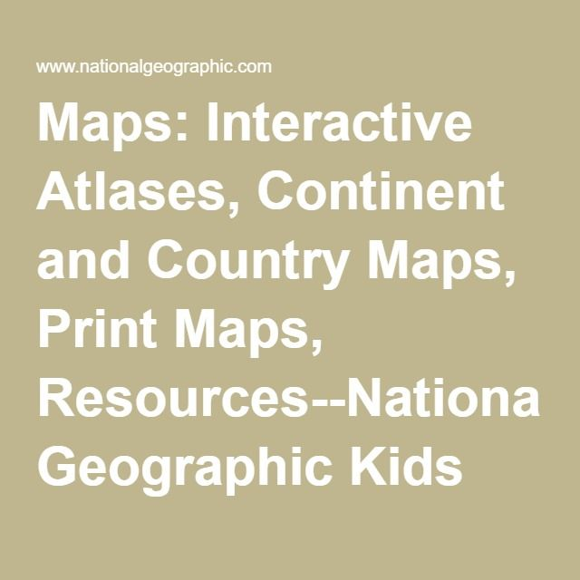 Maps: Interactive Atlases, Continent and Country Maps, Print Maps, Resources--National Geographic Kids Atlases - Reference