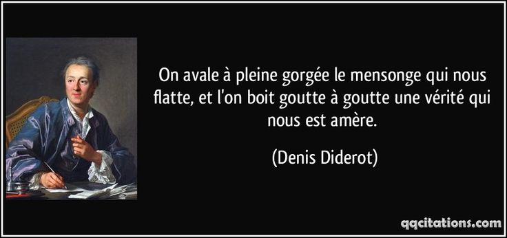On avale à pleine gorgée le mensonge qui nous flatte, et l'on boit goutte à goutte une vérité qui nous est amère. - Denis Diderot
