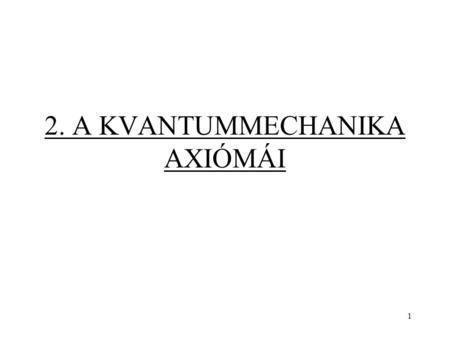 2. A KVANTUMMECHANIKA AXIÓMÁI 1. Erwin Schrödinger: Quantisierung als…
