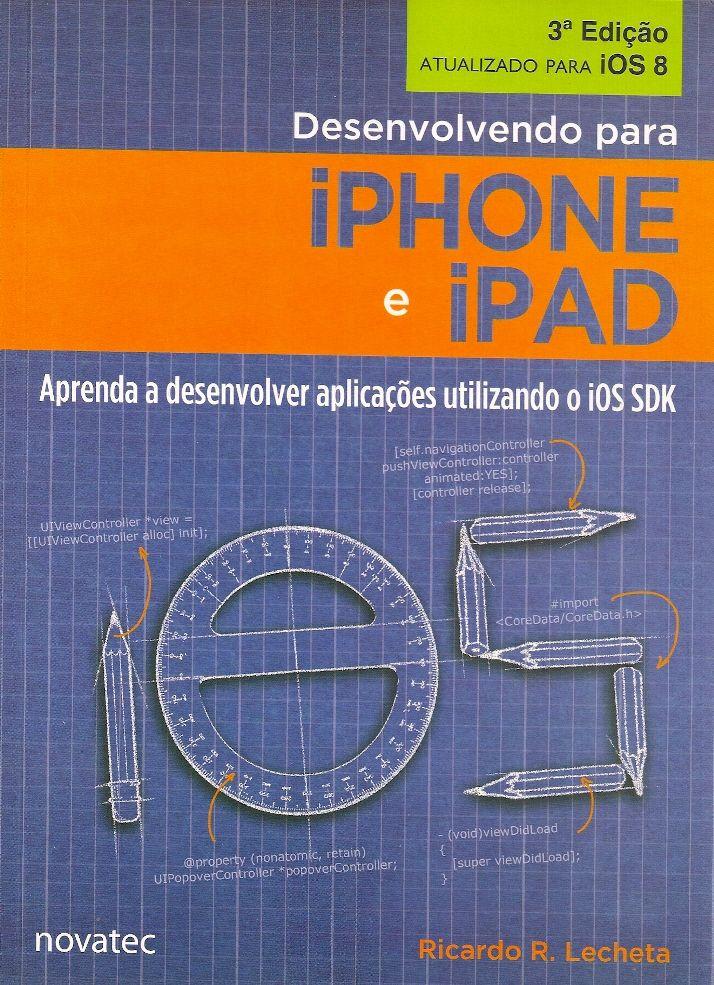 LECHETA, Ricardo R.. Desenvolvendo para iPhone e iPad: aprenda a desenvolver aplicações utilizando o iOS SDK. 3 ed. São Paulo: Novatec, 2014. 624 p. il. tab. quad.; 24x17x3cm. ISBN 9788575224014.  Download de exemplos utilizados no livro disponíveis no website da editora www.novatec.com.br  Palavras-chave: IOS/Programa de computador; COMPUTACAO MOVEL; DESENVOLVIMENTO DE SOFTWARE.  CDU 004.42:654.165 / L459d / 3 ed. / 2014