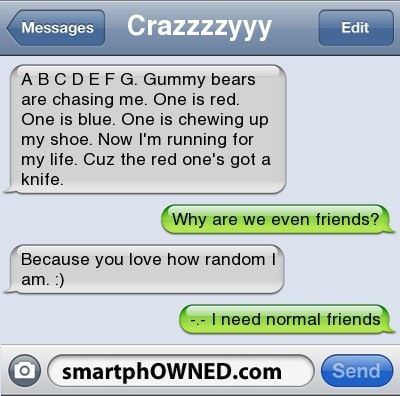 I'm gonna randomly text this to a friend one day .. (friends be warned XD)<<< Me and my friends are random, so they probably would laugh and send me something even more random.