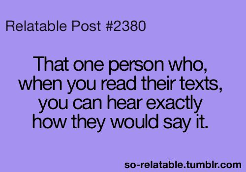 That one person who, when you read their texts, you can hear exactly how they would say it.