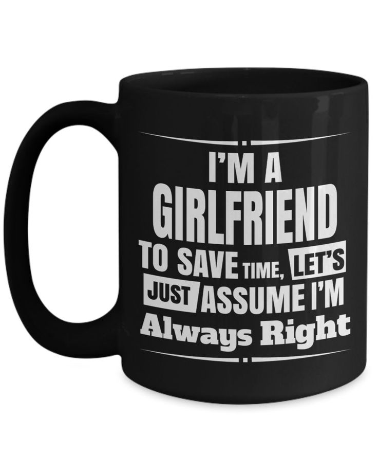 Girlfriend Gift Ideas - 15oz Girlfriend Coffee Mug - Best Girlfriend Birthday Gift - Girlfriend Gifts For Anniversary - Girlfriend Mug - I Am A Girlfriend To Save Time Lets Just Assume I Am Always Right