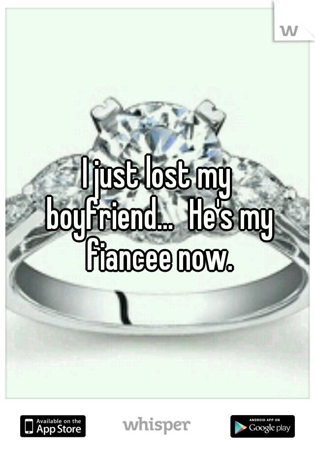 I just lost my boyfriend...  He's my fiancee now.
