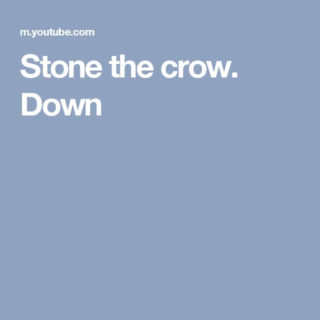 Stone the crow. Down
