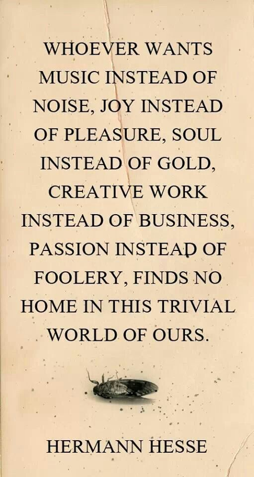 """music instead of noise ... soul instead of gold ... passion instead of foolery"" -Herman Hesse"