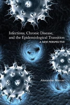 Infections, Chronic Disease, and the Epidemiological Transition by Alexander Mercer