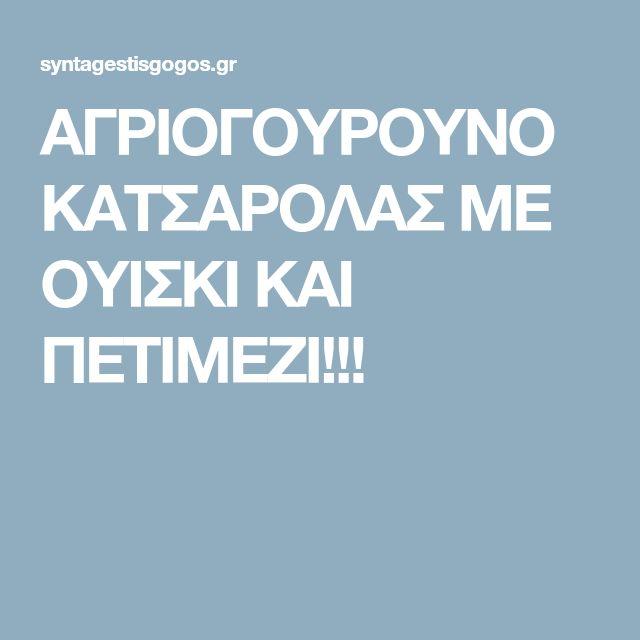 ΑΓΡΙΟΓΟΥΡΟΥΝΟ ΚΑΤΣΑΡΟΛΑΣ ΜΕ ΟΥΙΣΚΙ ΚΑΙ ΠΕΤΙΜΕΖΙ!!!