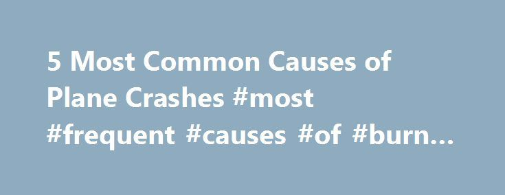 5 Most Common Causes of Plane Crashes #most #frequent #causes #of #burn #injuries http://pennsylvania.remmont.com/5-most-common-causes-of-plane-crashes-most-frequent-causes-of-burn-injuries/  # Call Today For A Are you afraid of plane crashes? Most people are, and it's not so hard to understand why. The Transportation Security Administration screens over 1.8 million passengers every day, and each traveler places his or her trust in that system: it simply has to work. What's more, flying…