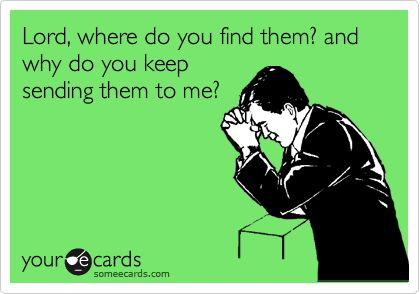 Lord, where do you find them? and why do you keep sending them to me? | Breakup Ecard | someecards.com