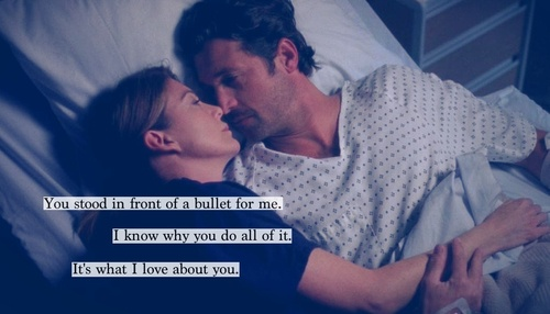 You stood in front of a bullet for me. I know why you do all of it. It's what I love about you. - Derek Shepherd