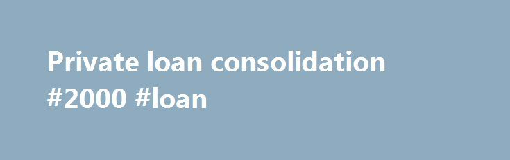 Private loan consolidation #2000 #loan http://poland.remmont.com/private-loan-consolidation-2000-loan/  #private loan consolidation # Private Loan Consolidation Most people have heard of loan consolidation because of the Federal programs that are available and often believe that private loan consolidation works the same way, which is, unfortunately, not the case. In the Federal program, virtually everyone is eligible because their old Federal loans and the new Federal consolidation loan do…
