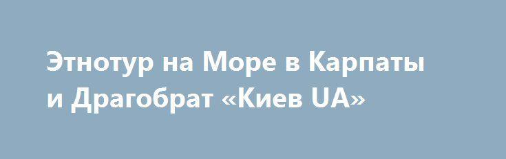 Этнотур на Море в Карпаты и Драгобрат «Киев UA» http://www.pogruzimvse.ru/doska232/?adv_id=6804  Туроператор ЭТНОТУР. Экскурсии: выезды каждую пятницу с 3-30 июня текущего года - 1750 грн. Отдых и купание на озере в Буковеле; Поездка на Драгобрат, высокогорные озера. Ворохта, Яремче, скалы Довбуша. Дегустация пива в крафтовой гуцульской броварне «Ципа». Яблунецкий перевал, самый большой деревянный герб Украины. Туры, экскурсии, отдых, отдых выходного дня, отдых на праздники.