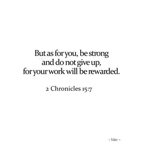 2 Chronicles 15:7 KJV [7] Be ye strong therefore, and let not your hands be weak: for your work shall be rewarded.