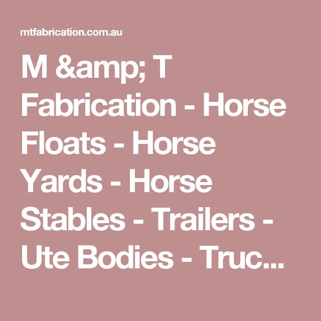 M & T Fabrication - Horse Floats - Horse Yards - Horse Stables - Trailers - Ute Bodies - Truck Bodies - Dog Runs - Hay Racks and more