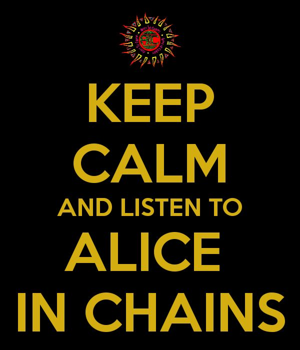 KEEP CALM AND LISTEN TO ALICE IN CHAINS - KEEP CALM AND CARRY ON Image Generator - brought to you by the Ministry of Information